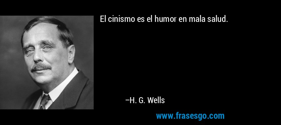 El cinismo es el humor en mala salud. – H. G. Wells