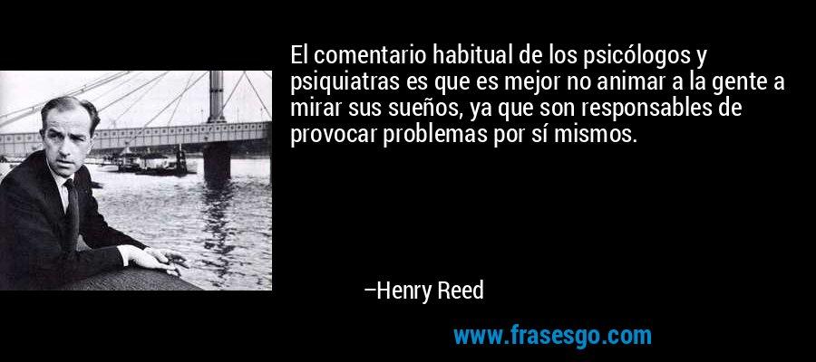 El comentario habitual de los psicólogos y psiquiatras es que es mejor no animar a la gente a mirar sus sueños, ya que son responsables de provocar problemas por sí mismos. – Henry Reed