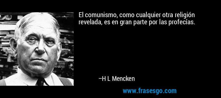 El comunismo, como cualquier otra religión revelada, es en gran parte por las profecías. – H L Mencken