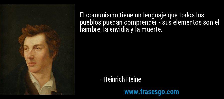 El comunismo tiene un lenguaje que todos los pueblos puedan comprender - sus elementos son el hambre, la envidia y la muerte. – Heinrich Heine