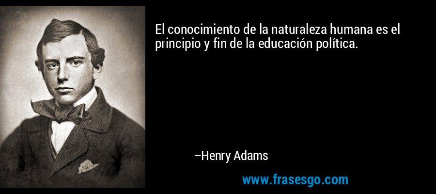 El conocimiento de la naturaleza humana es el principio y fin de la educación política. – Henry Adams