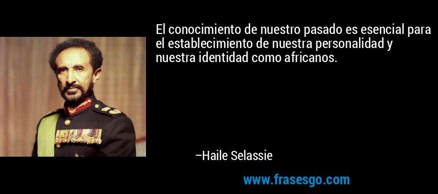 El conocimiento de nuestro pasado es esencial para el establecimiento de nuestra personalidad y nuestra identidad como africanos. – Haile Selassie