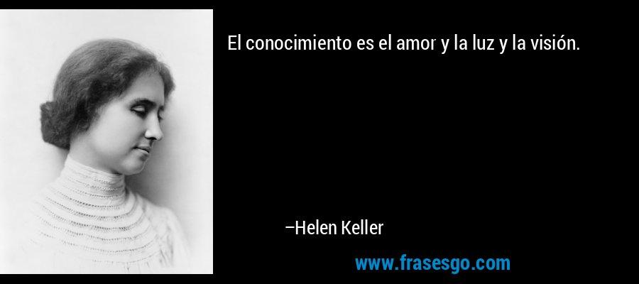 El conocimiento es el amor y la luz y la visión. – Helen Keller
