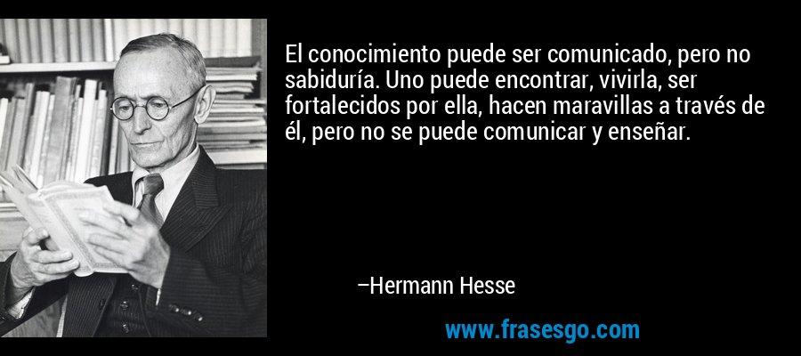 El conocimiento puede ser comunicado, pero no sabiduría. Uno puede encontrar, vivirla, ser fortalecidos por ella, hacen maravillas a través de él, pero no se puede comunicar y enseñar. – Hermann Hesse