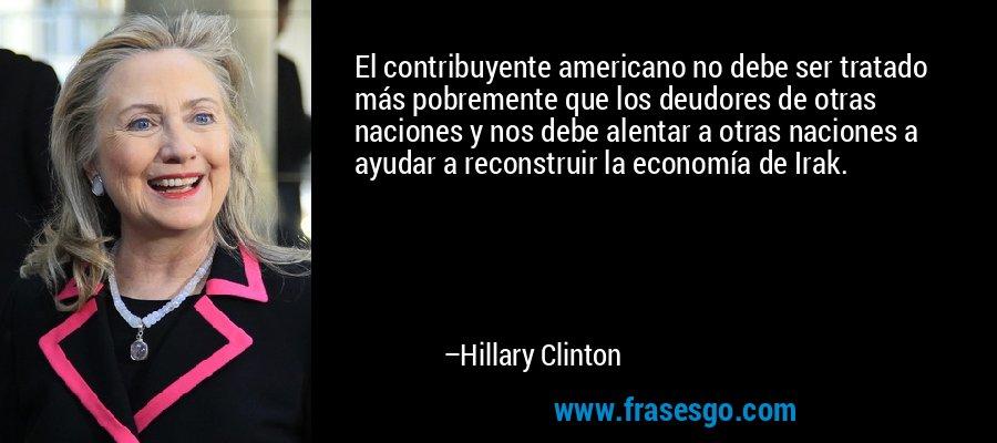 El contribuyente americano no debe ser tratado más pobremente que los deudores de otras naciones y nos debe alentar a otras naciones a ayudar a reconstruir la economía de Irak. – Hillary Clinton