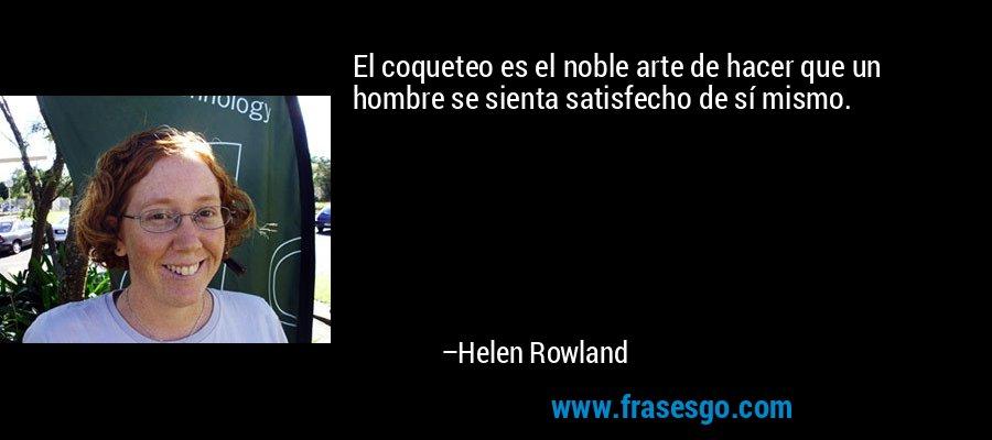 El coqueteo es el noble arte de hacer que un hombre se sienta satisfecho de sí mismo. – Helen Rowland