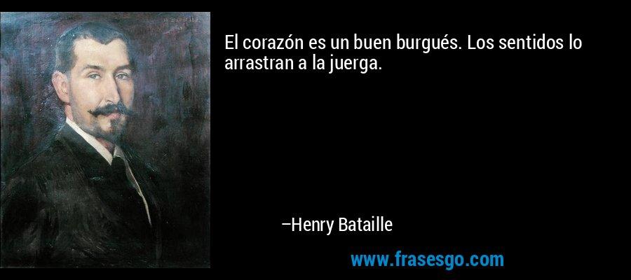El corazón es un buen burgués. Los sentidos lo arrastran a la juerga. – Henry Bataille