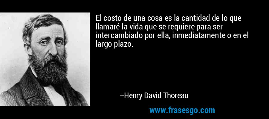 El costo de una cosa es la cantidad de lo que llamaré la vida que se requiere para ser intercambiado por ella, inmediatamente o en el largo plazo. – Henry David Thoreau