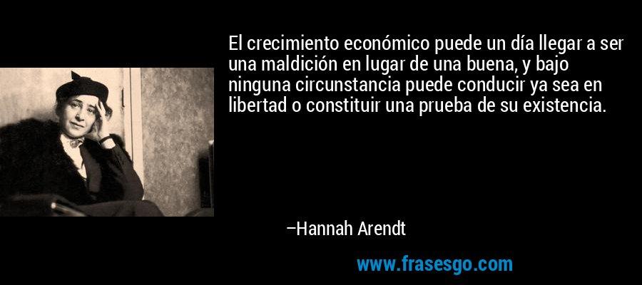 El crecimiento económico puede un día llegar a ser una maldición en lugar de una buena, y bajo ninguna circunstancia puede conducir ya sea en libertad o constituir una prueba de su existencia. – Hannah Arendt