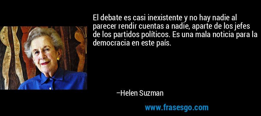 El debate es casi inexistente y no hay nadie al parecer rendir cuentas a nadie, aparte de los jefes de los partidos políticos. Es una mala noticia para la democracia en este país. – Helen Suzman