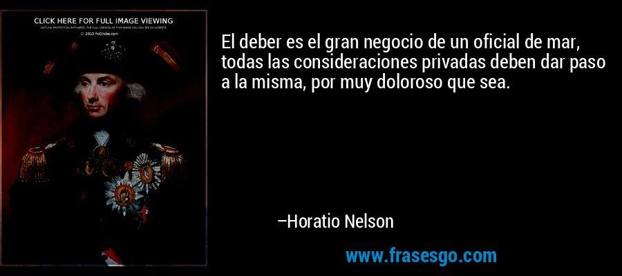El deber es el gran negocio de un oficial de mar, todas las consideraciones privadas deben dar paso a la misma, por muy doloroso que sea. – Horatio Nelson