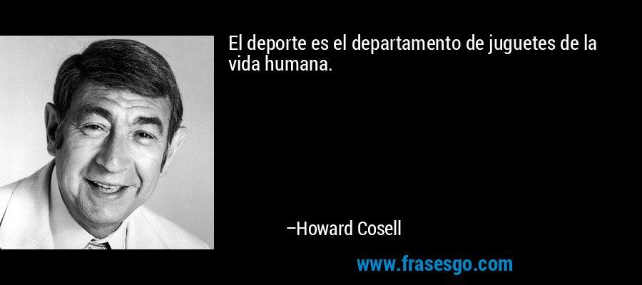 El deporte es el departamento de juguetes de la vida humana. – Howard Cosell