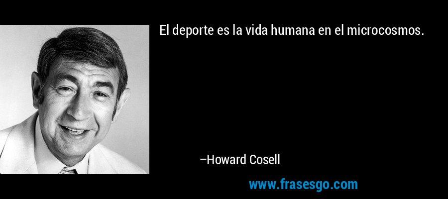 El deporte es la vida humana en el microcosmos. – Howard Cosell