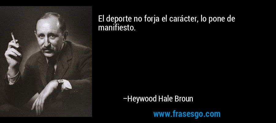El deporte no forja el carácter, lo pone de manifiesto. – Heywood Hale Broun