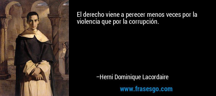 El derecho viene a perecer menos veces por la violencia que por la corrupción. – Herni Dominique Lacordaire