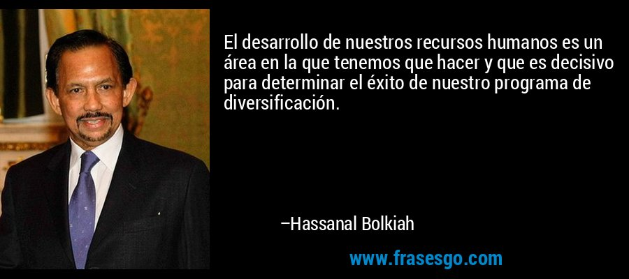 El desarrollo de nuestros recursos humanos es un área en la que tenemos que hacer y que es decisivo para determinar el éxito de nuestro programa de diversificación. – Hassanal Bolkiah