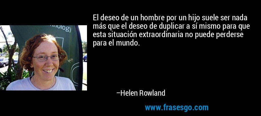 El deseo de un hombre por un hijo suele ser nada más que el deseo de duplicar a sí mismo para que esta situación extraordinaria no puede perderse para el mundo. – Helen Rowland