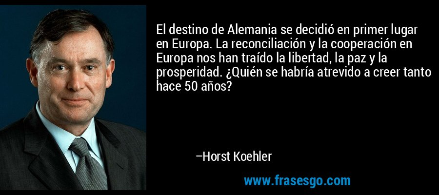 El destino de Alemania se decidió en primer lugar en Europa. La reconciliación y la cooperación en Europa nos han traído la libertad, la paz y la prosperidad. ¿Quién se habría atrevido a creer tanto hace 50 años? – Horst Koehler