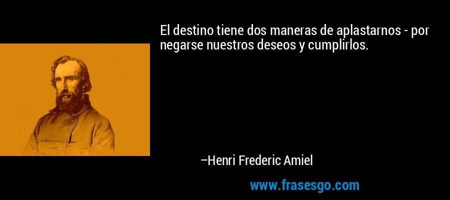 El destino tiene dos maneras de aplastarnos - por negarse nuestros deseos y cumplirlos. – Henri Frederic Amiel