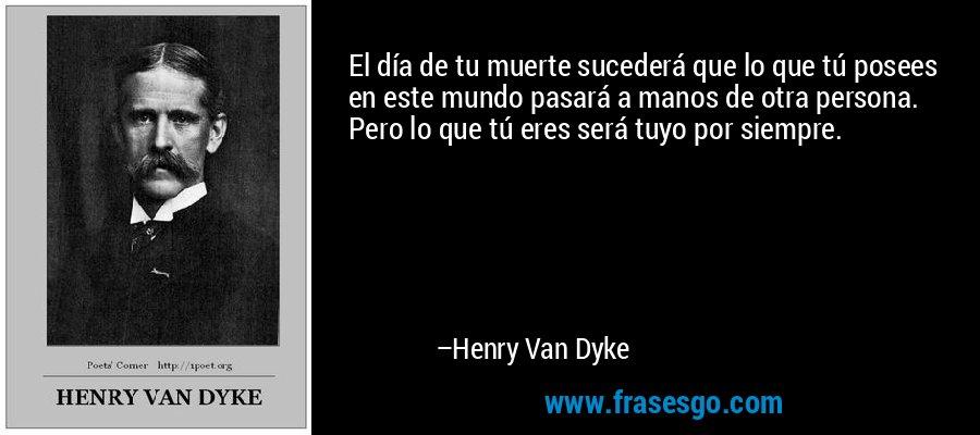 El día de tu muerte sucederá que lo que tú posees en este mundo pasará a manos de otra persona. Pero lo que tú eres será tuyo por siempre. – Henry Van Dyke