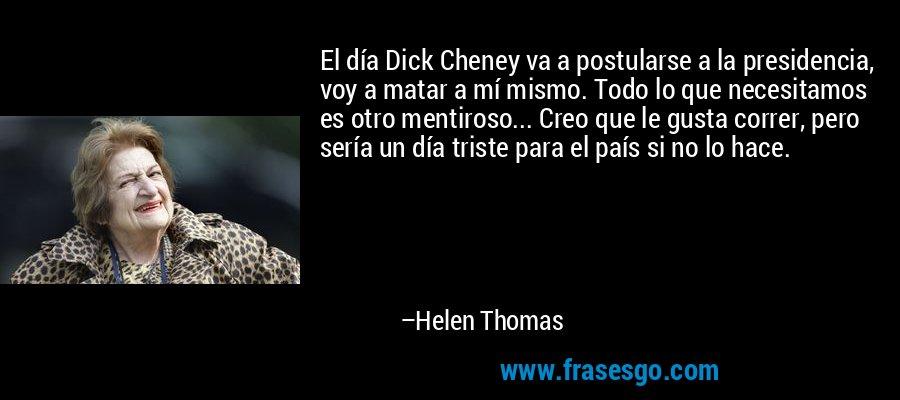 El día Dick Cheney va a postularse a la presidencia, voy a matar a mí mismo. Todo lo que necesitamos es otro mentiroso... Creo que le gusta correr, pero sería un día triste para el país si no lo hace. – Helen Thomas
