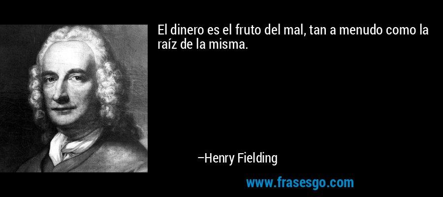 El dinero es el fruto del mal, tan a menudo como la raíz de la misma. – Henry Fielding