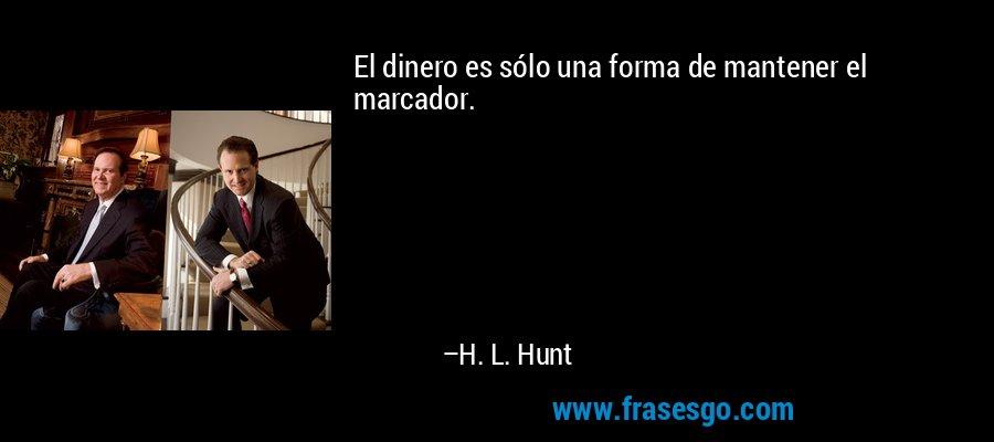 El dinero es sólo una forma de mantener el marcador. – H. L. Hunt