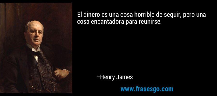 El dinero es una cosa horrible de seguir, pero una cosa encantadora para reunirse. – Henry James