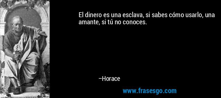El dinero es una esclava, si sabes cómo usarlo, una amante, si tú no conoces. – Horace