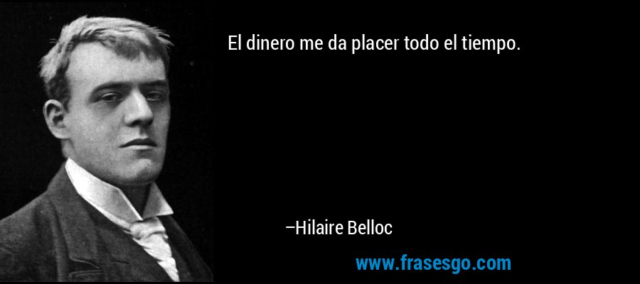 El dinero me da placer todo el tiempo. – Hilaire Belloc