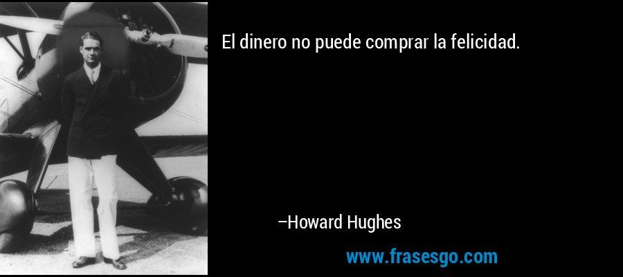 El dinero no puede comprar la felicidad. – Howard Hughes