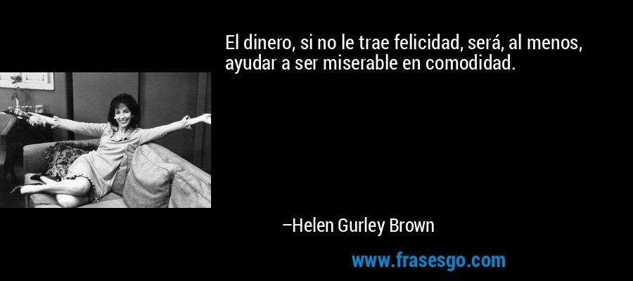 El dinero, si no le trae felicidad, será, al menos, ayudar a ser miserable en comodidad. – Helen Gurley Brown