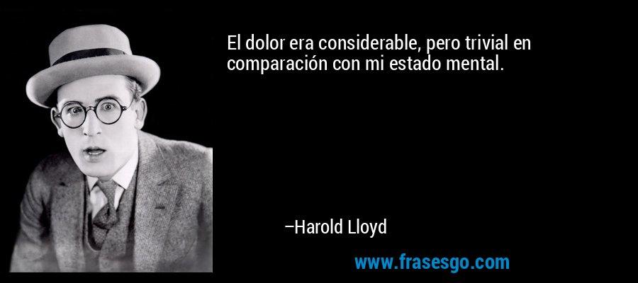 El dolor era considerable, pero trivial en comparación con mi estado mental. – Harold Lloyd