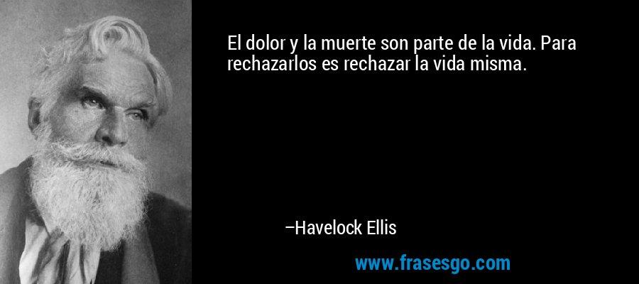 El dolor y la muerte son parte de la vida. Para rechazarlos es rechazar la vida misma. – Havelock Ellis