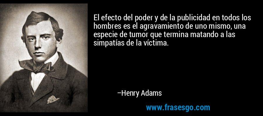 El efecto del poder y de la publicidad en todos los hombres es el agravamiento de uno mismo, una especie de tumor que termina matando a las simpatías de la víctima. – Henry Adams