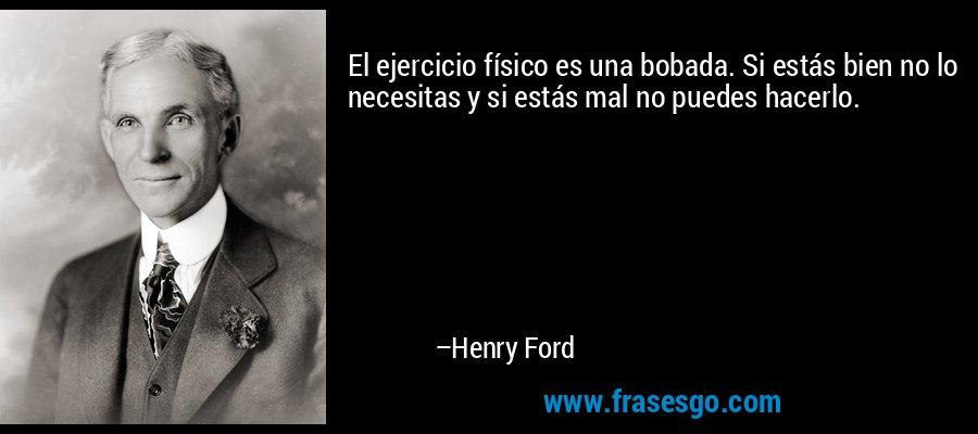 El ejercicio físico es una bobada. Si estás bien no lo necesitas y si estás mal no puedes hacerlo. – Henry Ford
