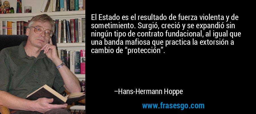 """El Estado es el resultado de fuerza violenta y de sometimiento. Surgió, creció y se expandió sin ningún tipo de contrato fundacional, al igual que una banda mafiosa que practica la extorsión a cambio de """"protección"""". – Hans-Hermann Hoppe"""