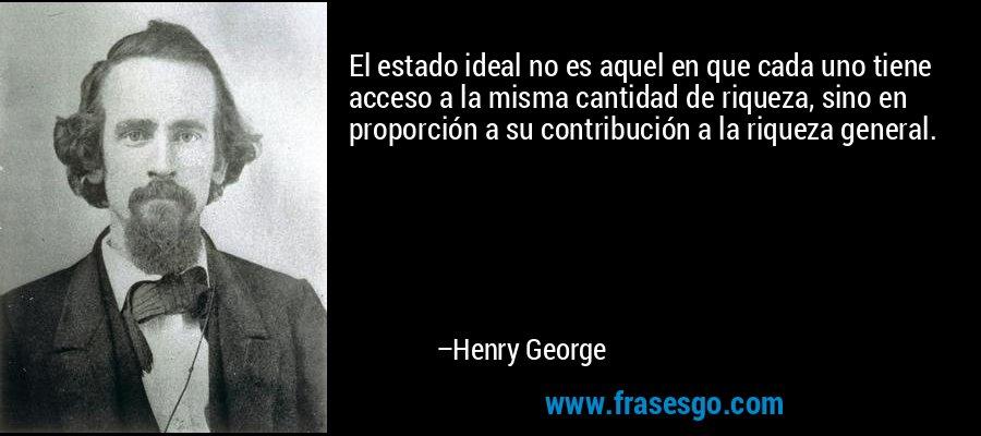El estado ideal no es aquel en que cada uno tiene acceso a la misma cantidad de riqueza, sino en proporción a su contribución a la riqueza general. – Henry George