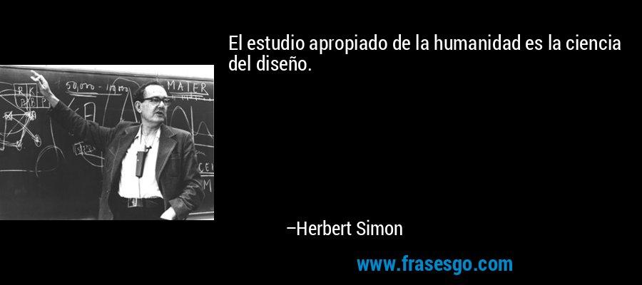 El estudio apropiado de la humanidad es la ciencia del diseño. – Herbert Simon