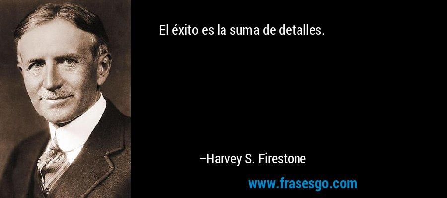 El éxito es la suma de detalles. – Harvey S. Firestone
