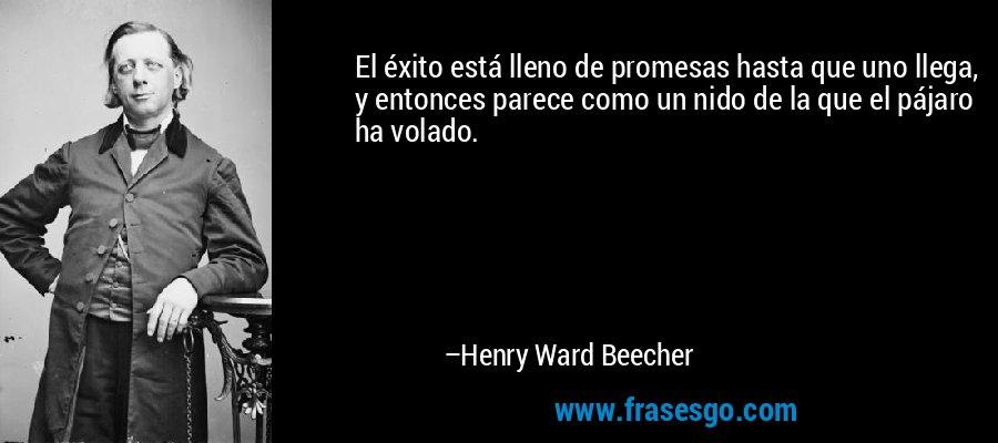 El éxito está lleno de promesas hasta que uno llega, y entonces parece como un nido de la que el pájaro ha volado. – Henry Ward Beecher