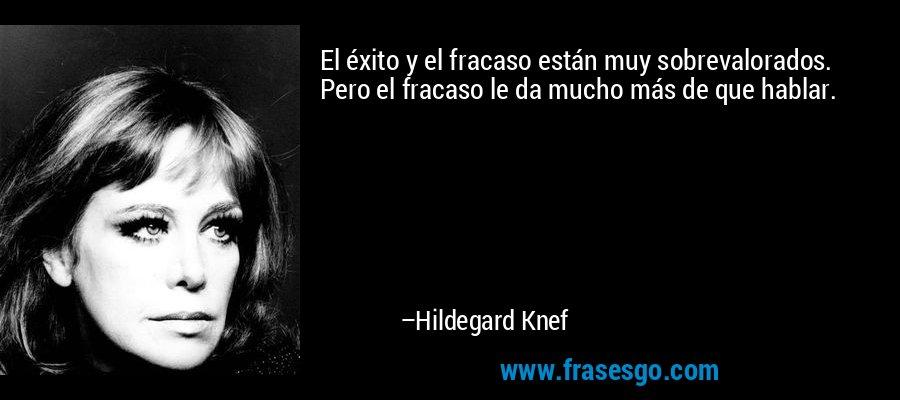El éxito y el fracaso están muy sobrevalorados. Pero el fracaso le da mucho más de que hablar. – Hildegard Knef