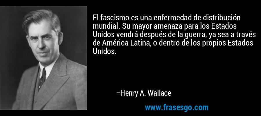 El fascismo es una enfermedad de distribución mundial. Su mayor amenaza para los Estados Unidos vendrá después de la guerra, ya sea a través de América Latina, o dentro de los propios Estados Unidos. – Henry A. Wallace