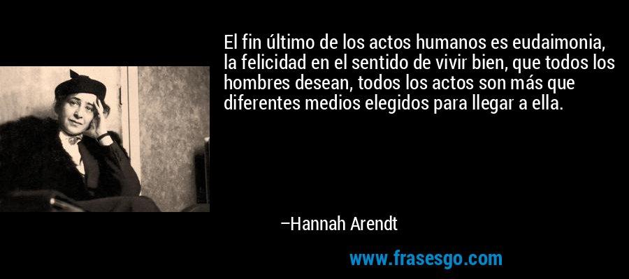 El fin último de los actos humanos es eudaimonia, la felicidad en el sentido de vivir bien, que todos los hombres desean, todos los actos son más que diferentes medios elegidos para llegar a ella. – Hannah Arendt