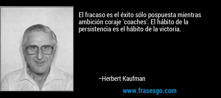 El fracaso es el éxito sólo pospuesta mientras ambición coraje 'coaches'. El hábito de la persistencia es el hábito de la victoria. – Herbert Kaufman