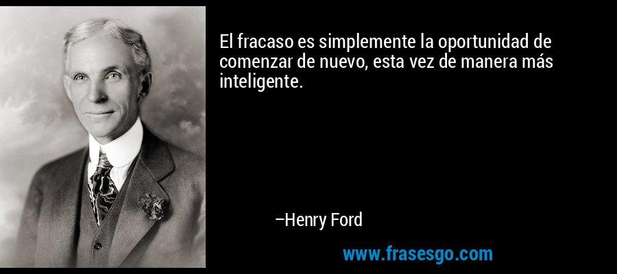 El fracaso es simplemente la oportunidad de comenzar de nuevo, esta vez de manera más inteligente. – Henry Ford