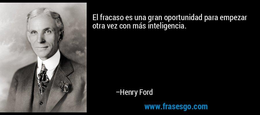 El fracaso es una gran oportunidad para empezar otra vez con más inteligencia. – Henry Ford