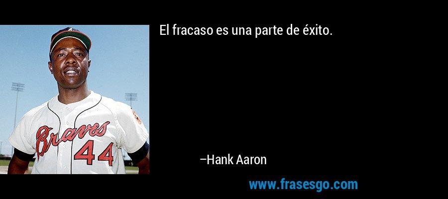 El fracaso es una parte de éxito. – Hank Aaron