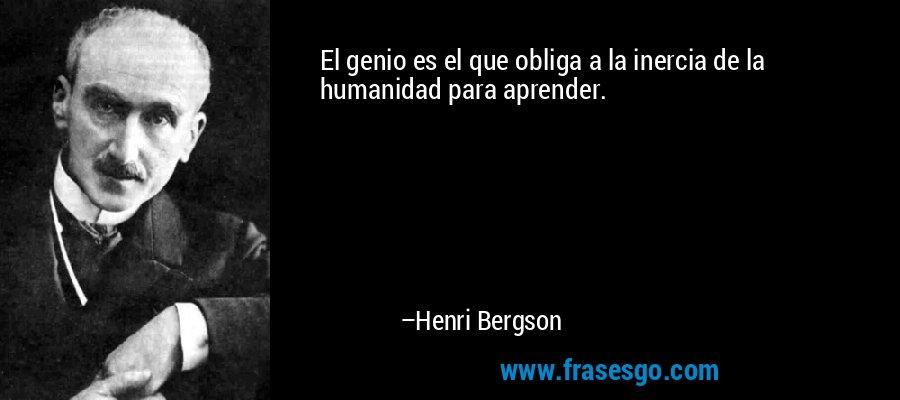 El genio es el que obliga a la inercia de la humanidad para aprender. – Henri Bergson