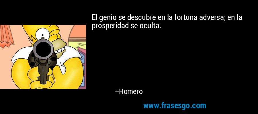 El genio se descubre en la fortuna adversa; en la prosperidad se oculta. – Homero